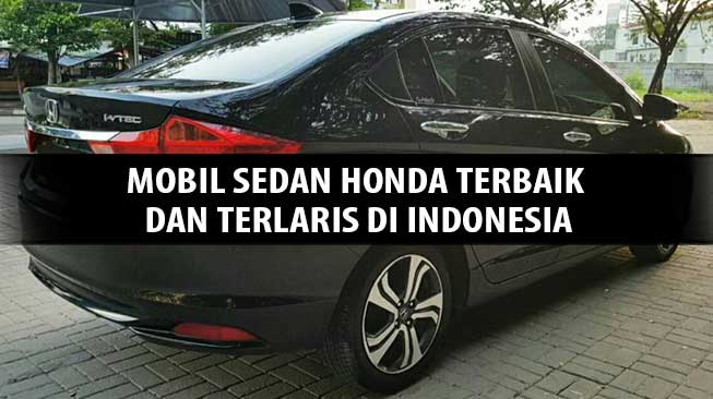 4 Mobil Sedan Honda Terbaik Dan Terlaris Di Indonesia Apa Saja